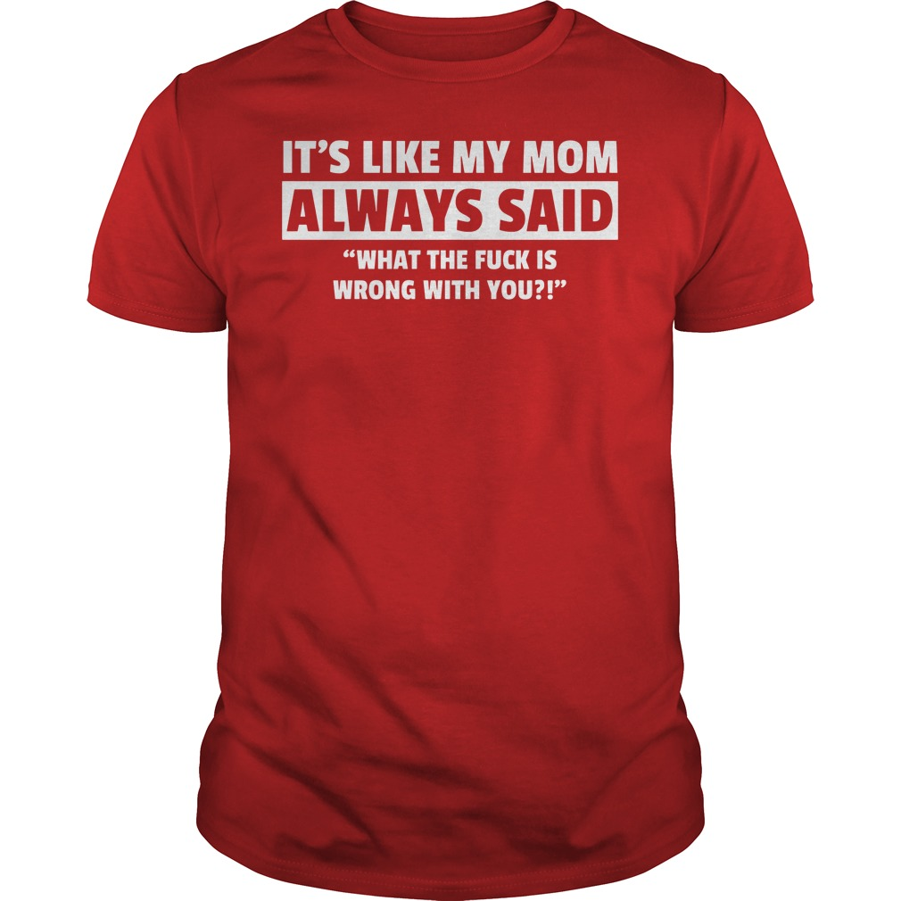 It's Like My Mom Always Said What The Fuck Is Wrong With You Shirt