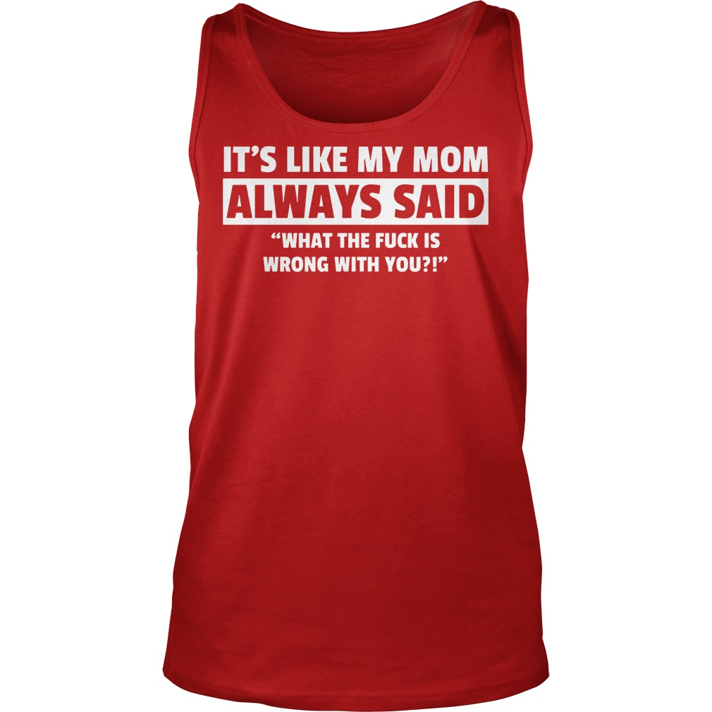 It's Like My Mom Always Said What The Fuck Is Wrong With You Tanktop