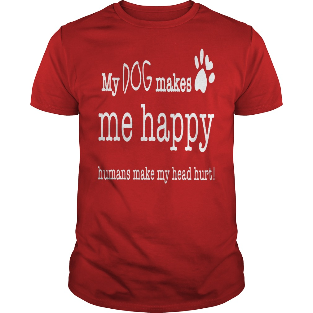 My Dog Makes Me Happy Humans Make My Head Hurt Shirt