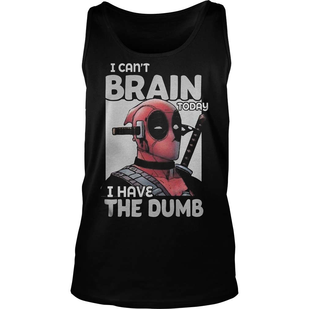 Deadpool I Can't Brain Today I Have The Dumb Tanktop