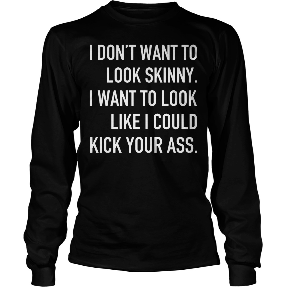 I Don't Want To Look Skinny I Want To Look Like I Could Kick Some Serious Ass Longsleeve