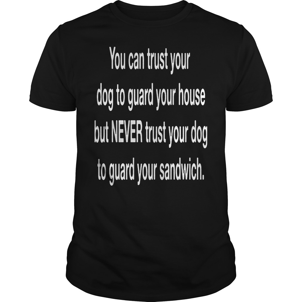 You Can Trust Your Dog To Guard Your House T Shirt