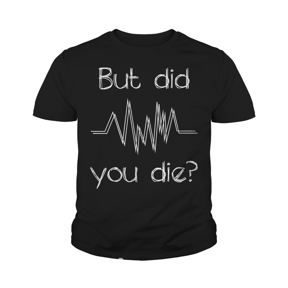 But Did You Die? Nurse T-Shirt Youth Tee