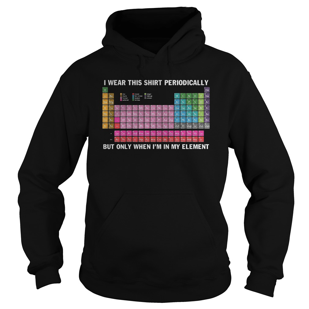 I Wear This Shirt Periodically Chemistry T-Shirt Hoodie