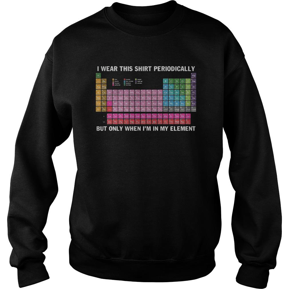 I Wear This Shirt Periodically Chemistry T-Shirt Sweatshirt Unisex