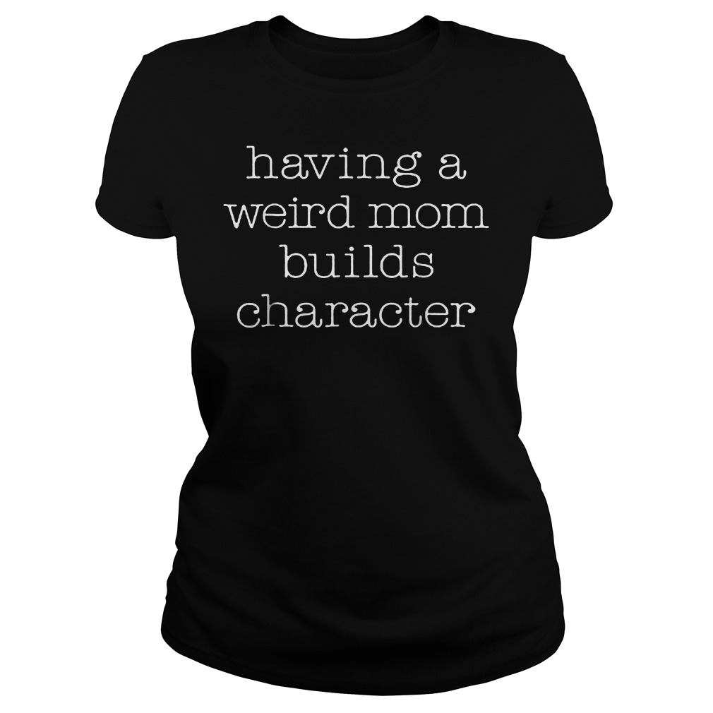 Official Womens Having A Weird Mom Builds Character T-Shirt Classic Ladies Tee