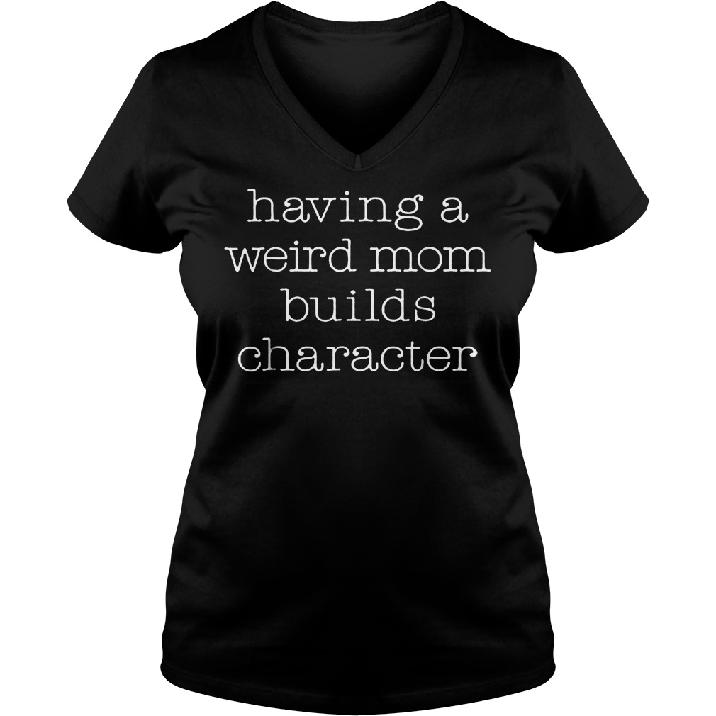 Official Womens Having A Weird Mom Builds Character T-Shirt Ladies V-Neck
