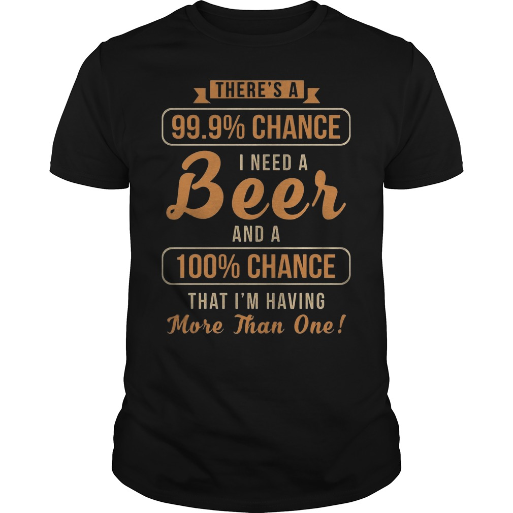 There's A 99, 9% Chance I Need A Beer And 100% Chance T-Shirt Classic Guys / Unisex Tee