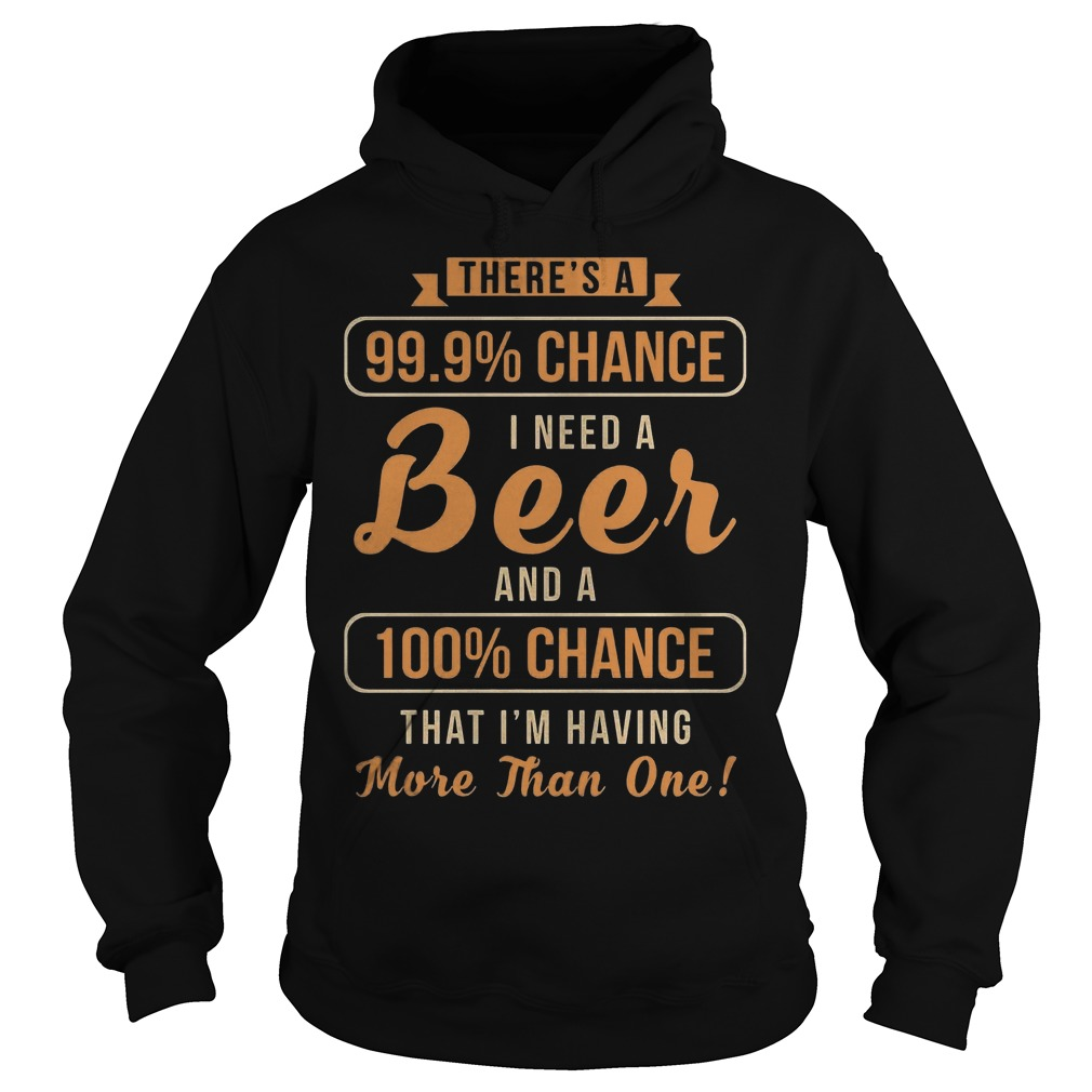 There's A 99, 9% Chance I Need A Beer And 100% Chance T-Shirt Hoodie