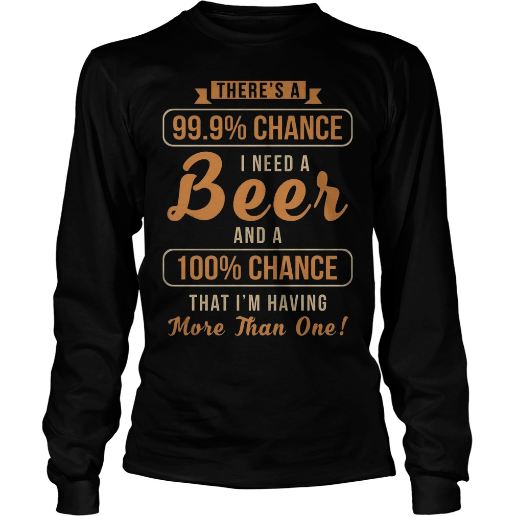 There's A 99, 9% Chance I Need A Beer And 100% Chance T-Shirt Longsleeve Tee Unisex
