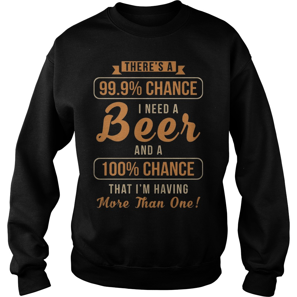 There's A 99, 9% Chance I Need A Beer And 100% Chance T-Shirt Sweatshirt Unisex