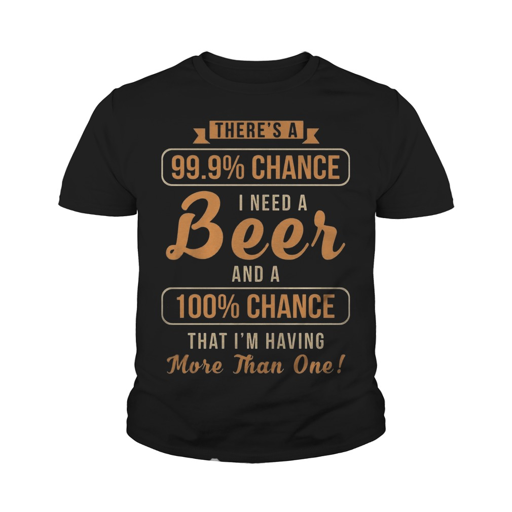 There's A 99, 9% Chance I Need A Beer And 100% Chance T-Shirt Youth Tee