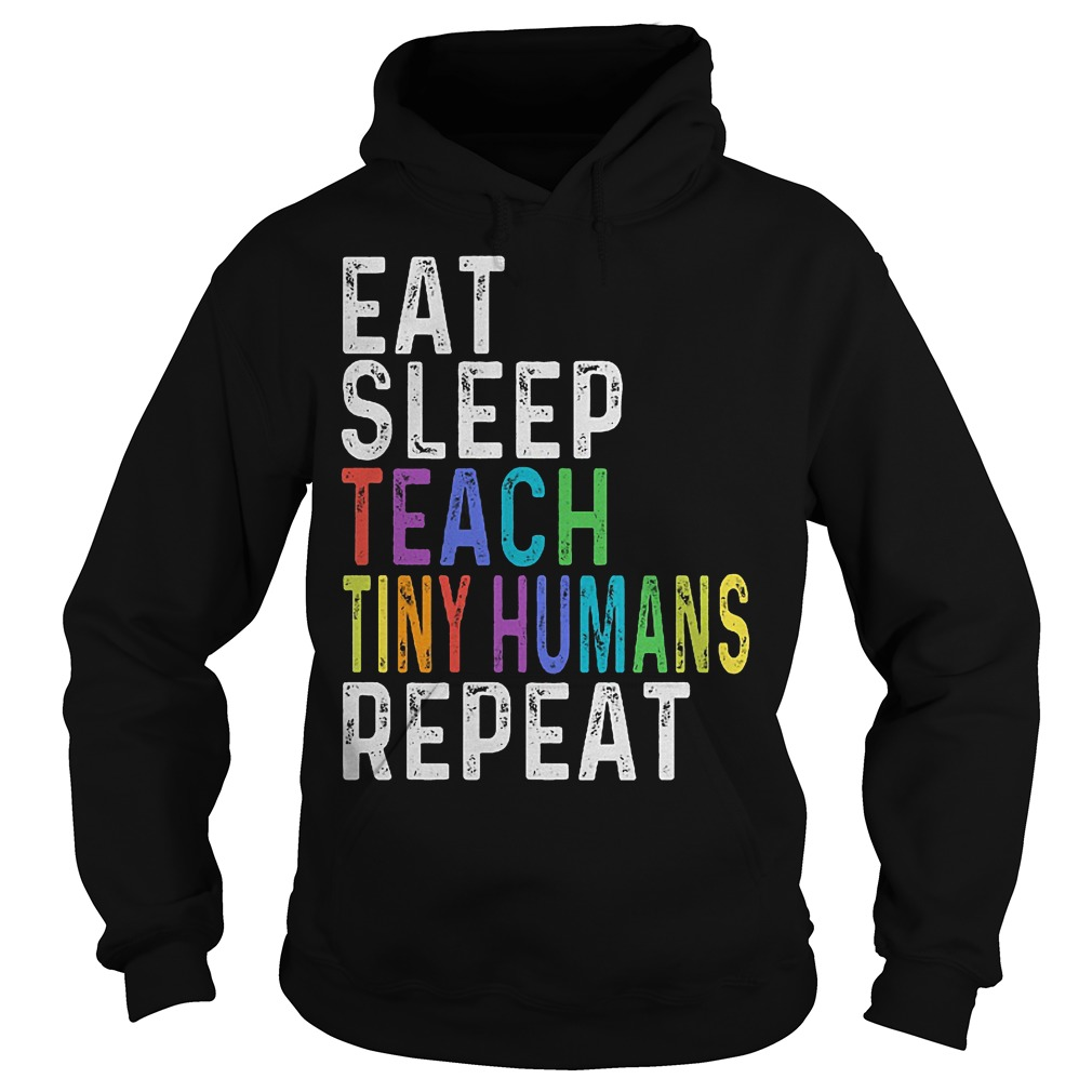 Official Eat sleep teach tiny humans repeat shirt Hoodie