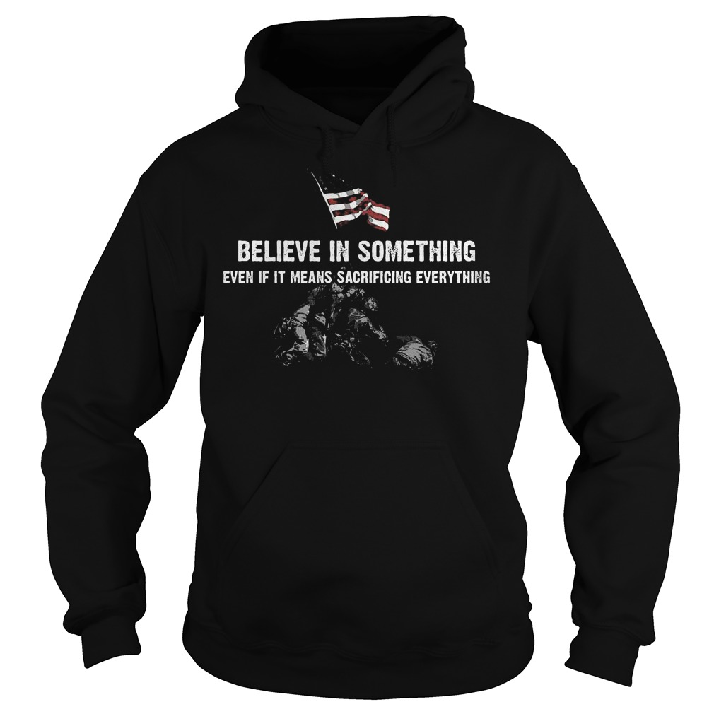 Believe in some thing even if it means sacrificing everything Shirt Hoodie