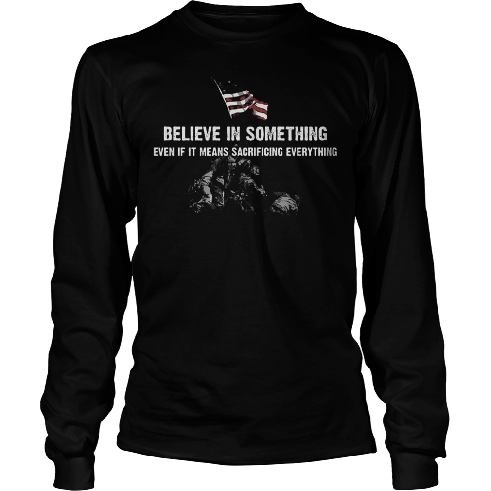 Believe in some thing even if it means sacrificing everything Shirt Longsleeve Tee Unisex