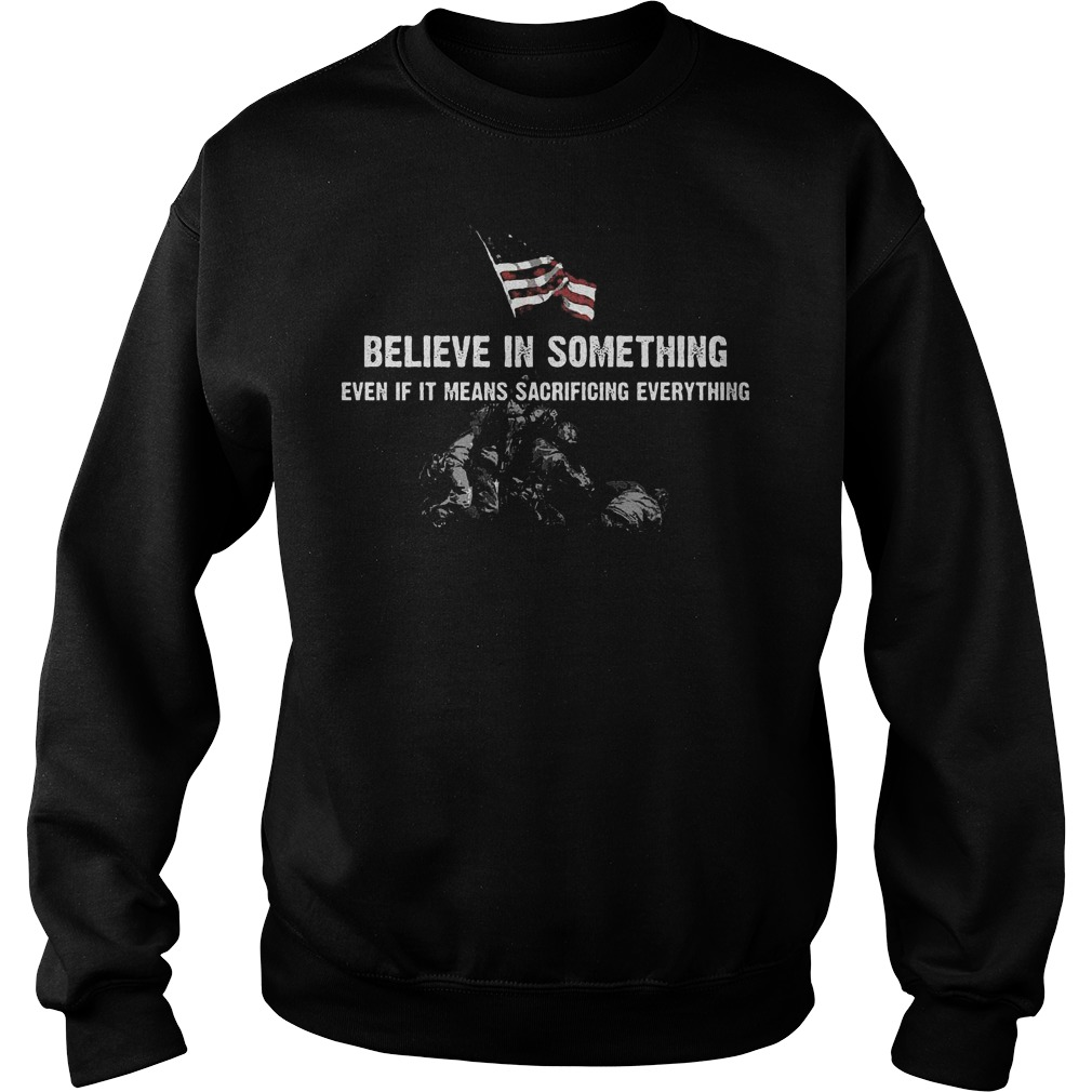 Believe in some thing even if it means sacrificing everything Shirt Sweatshirt Unisex