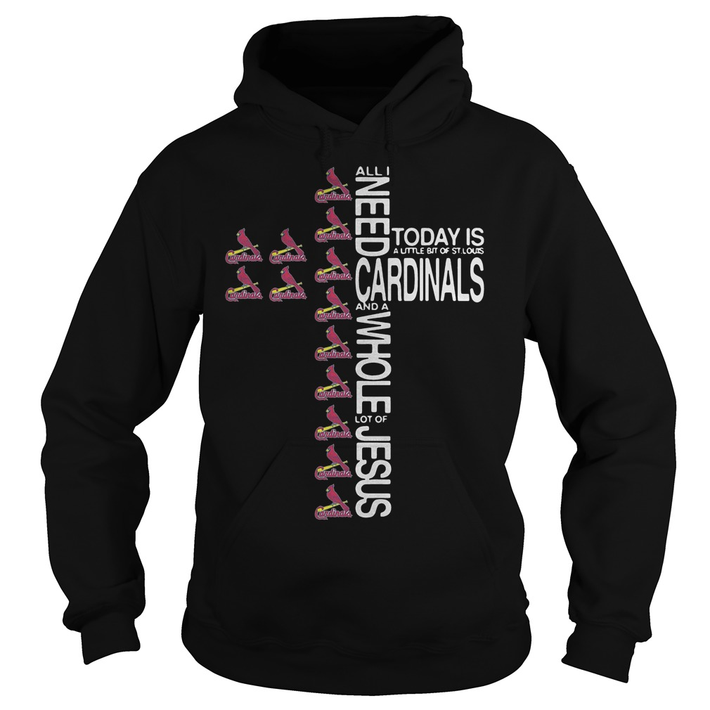 Cross All I need today is a little bit of St. Louis Cardinals Shirt Hoodie