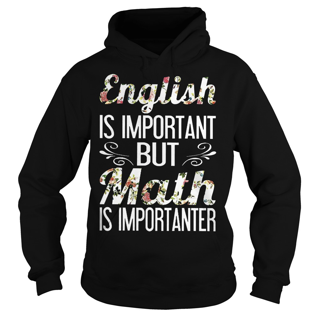 English is important but math is importanter shirt Hoodie