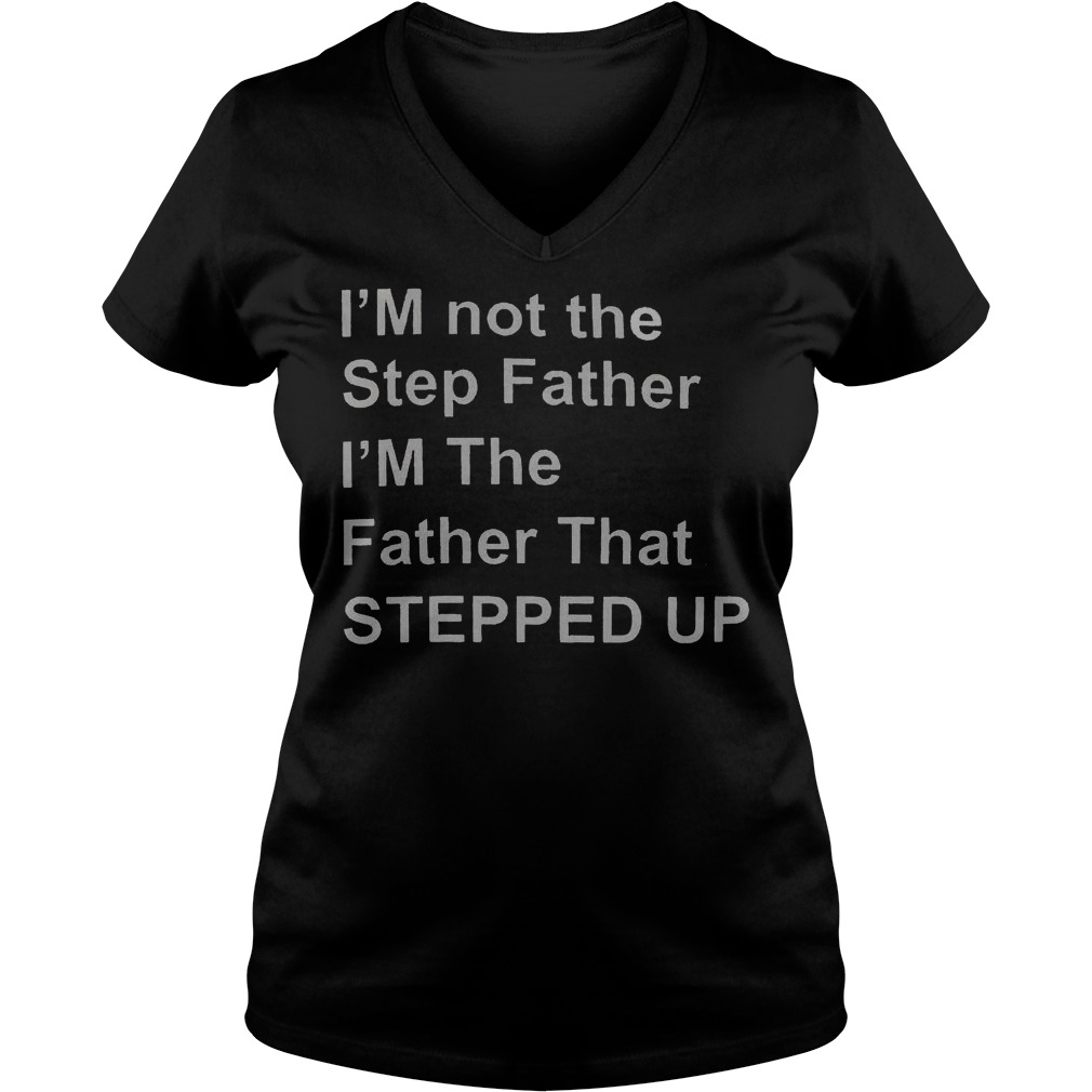 I'M not the step father i'm the father that stepped up shirt Ladies V-Neck