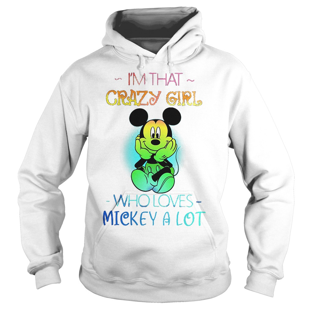 I'm that crazy girl who loves Mickey a lot shirt Hoodie