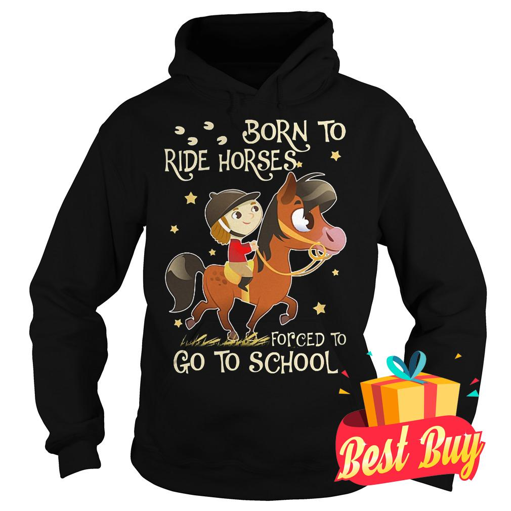 Original Born to ride horses forced to go to school shirt Hoodie