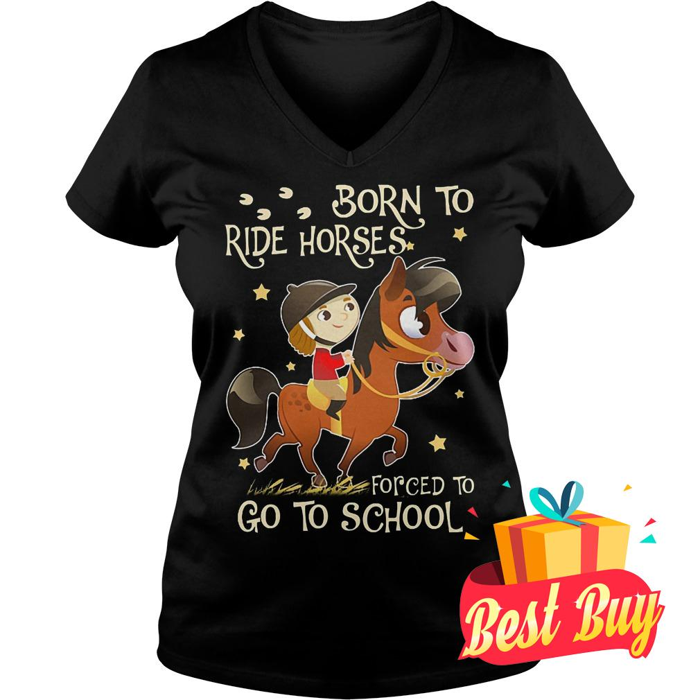 Original Born to ride horses forced to go to school shirt Ladies V-Neck