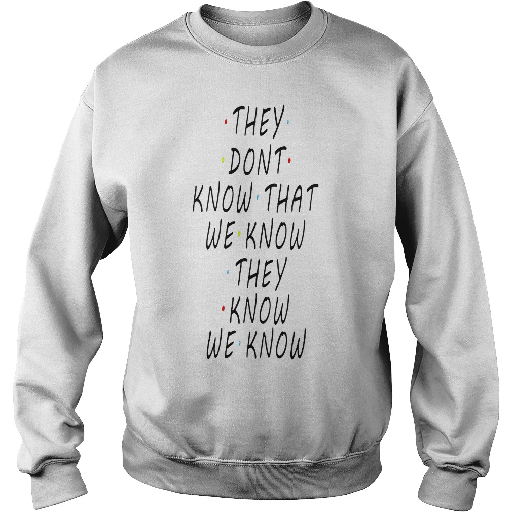 They dont know that we know they know we know shirt Sweatshirt Unisex