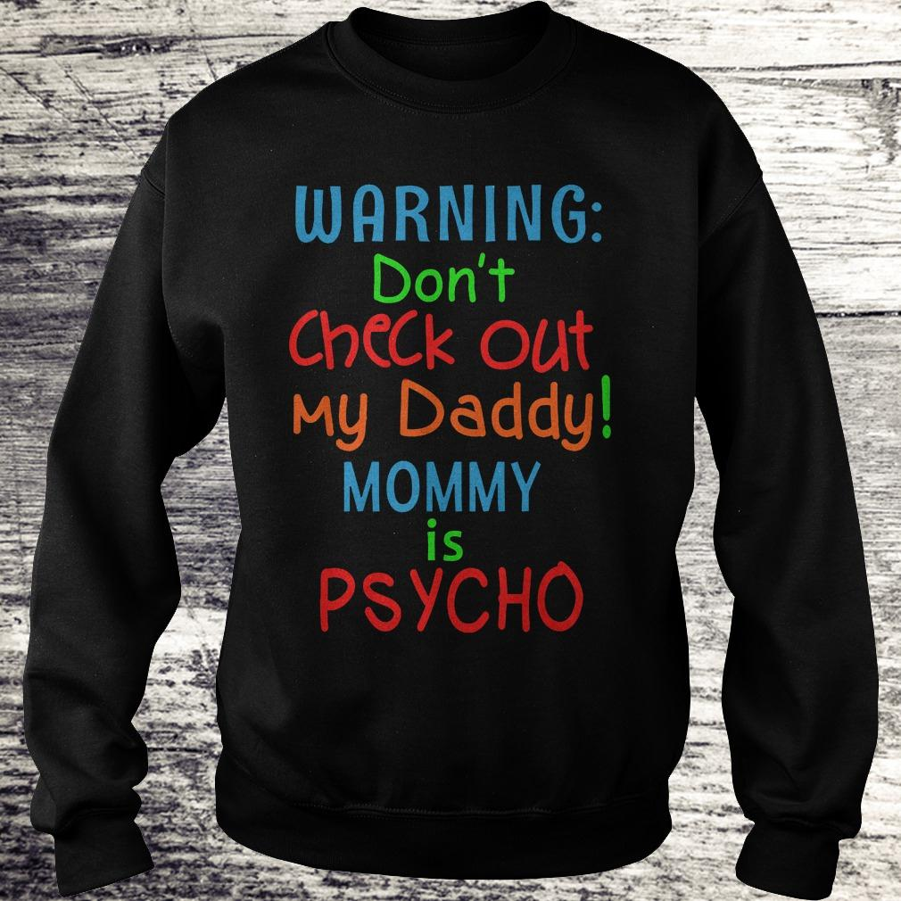 Best Price Warning don't check out my daddy mommy is psycho Shirt Sweatshirt Unisex