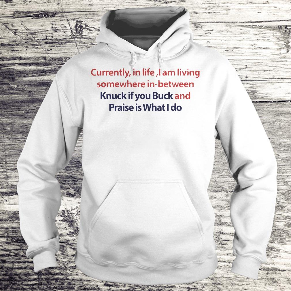 Currently in life I am living somewhere in between Knuck if you Buck Shirt Hoodie