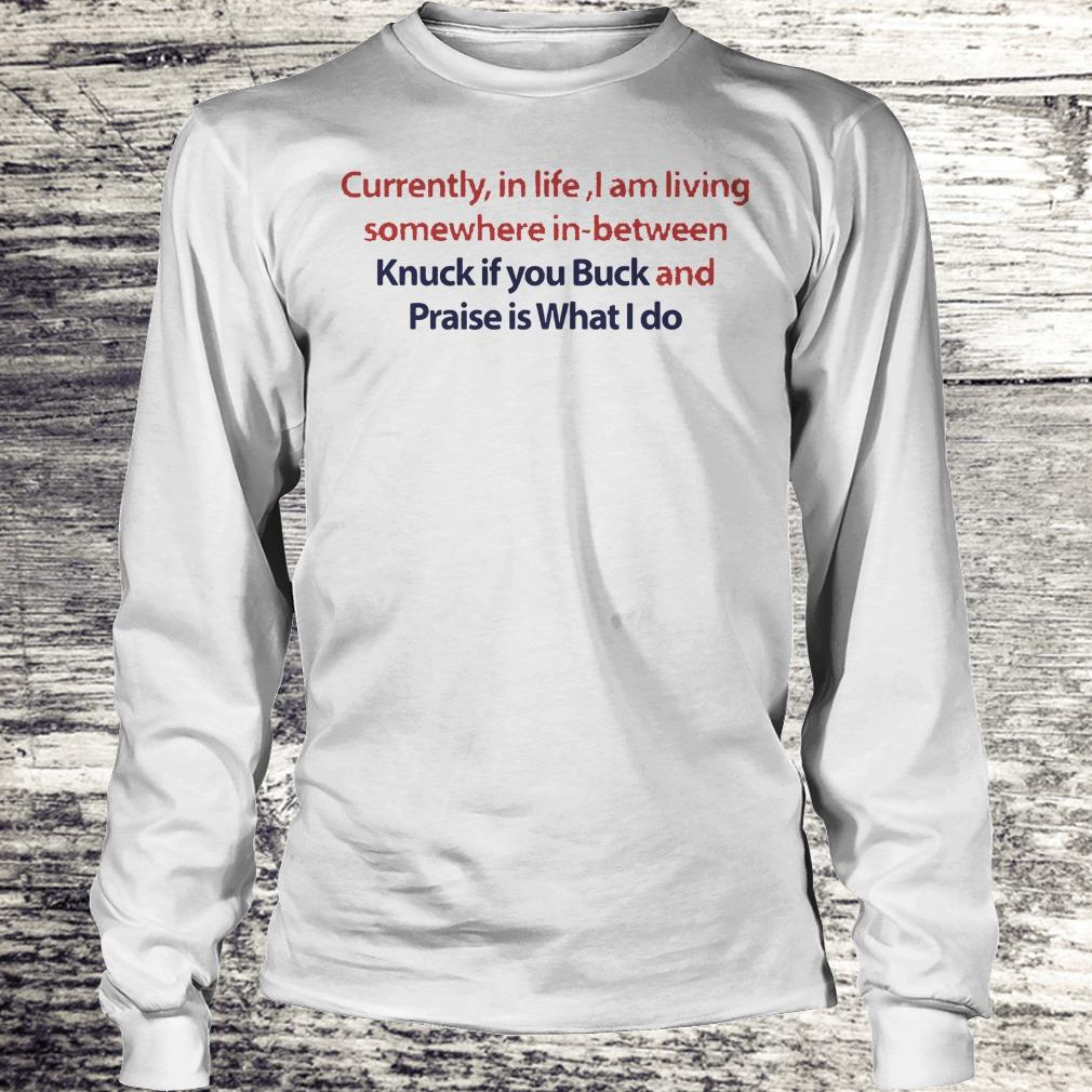 Currently in life I am living somewhere in between Knuck if you Buck Shirt Longsleeve Tee Unisex