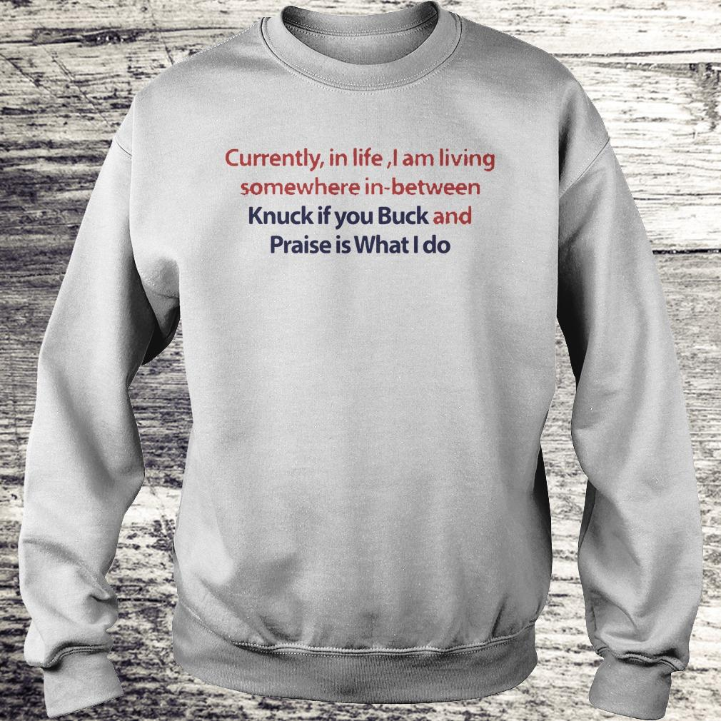 Currently in life I am living somewhere in between Knuck if you Buck Shirt Sweatshirt Unisex