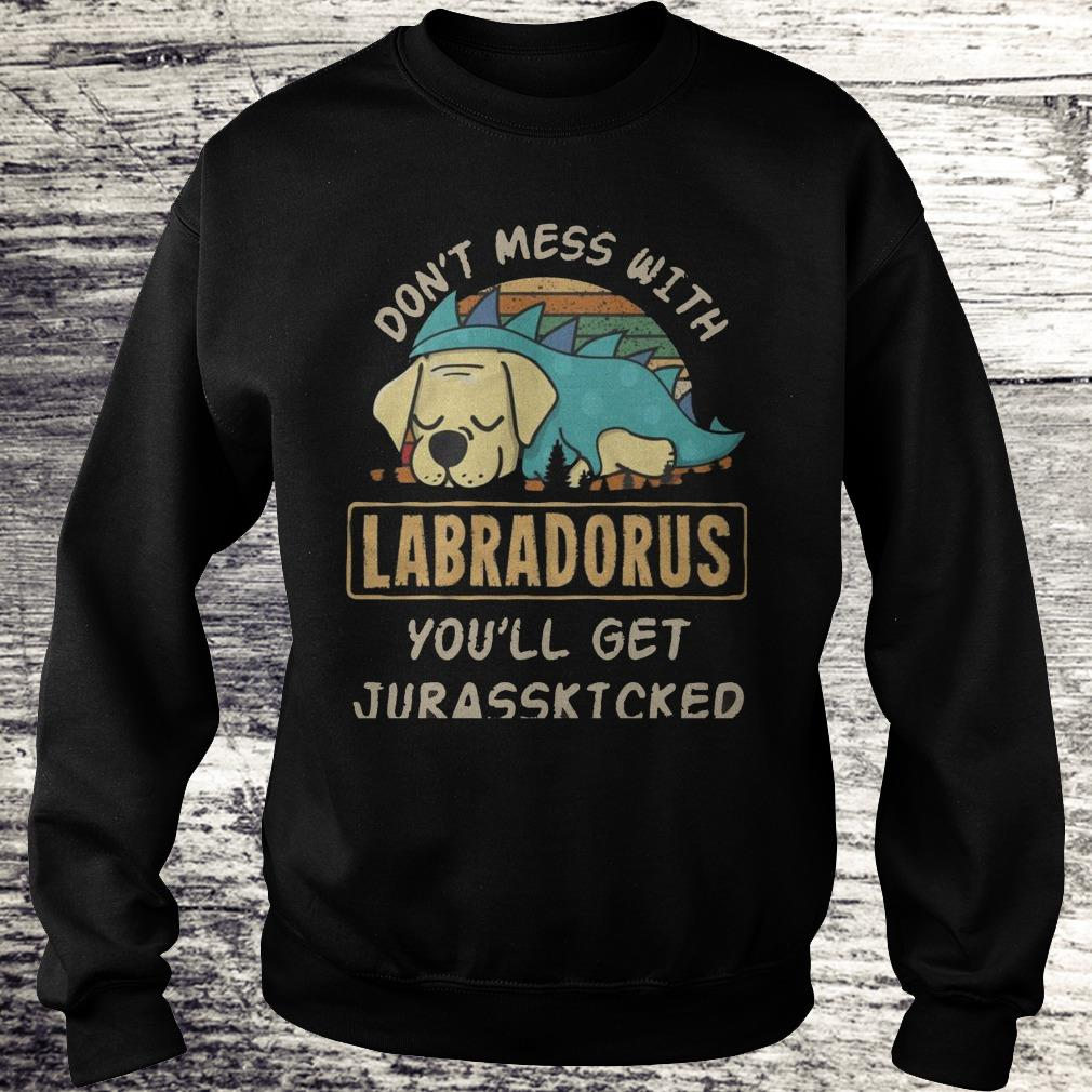 Don't Mess With Labradorus You'll Get Jurasskicked Shirt Sweatshirt Unisex