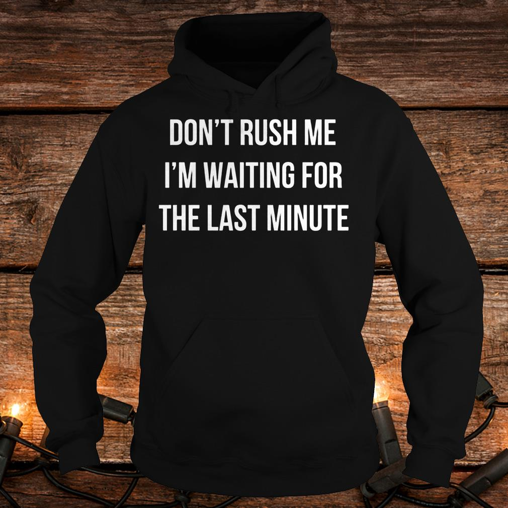 Don't Rush Me I'm waiting for the last minute Shirt Hoodie