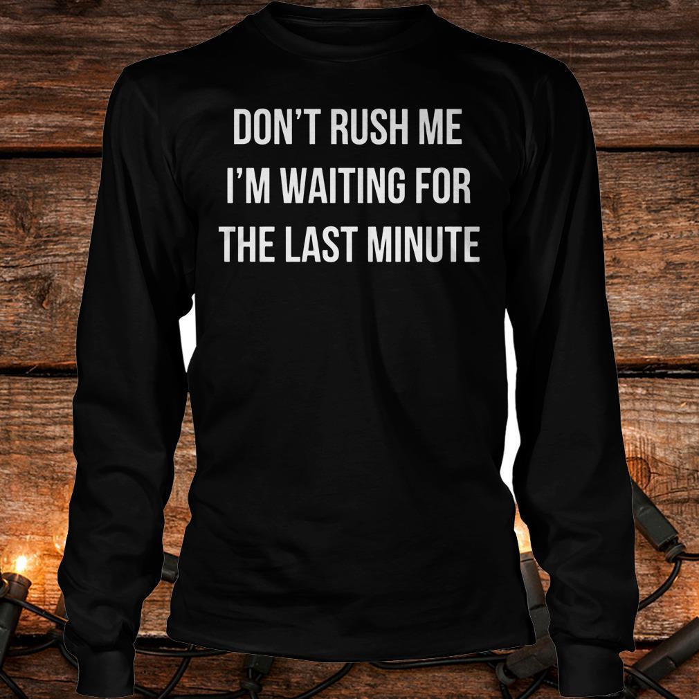 Don't Rush Me I'm waiting for the last minute Shirt Longsleeve Tee Unisex