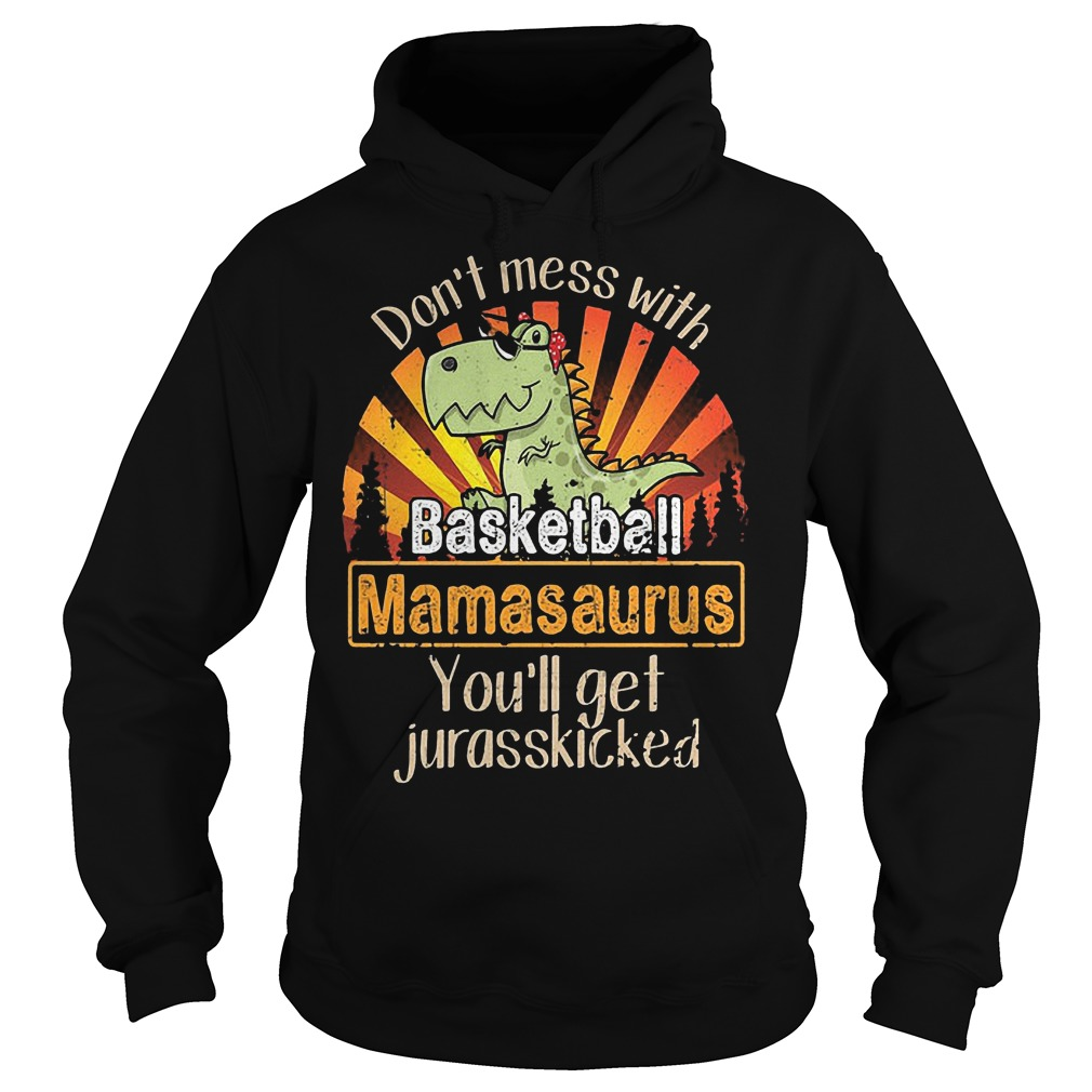 Don't mess with basketball Mamasaurus you'll get Jurasskicked shirt Hoodie