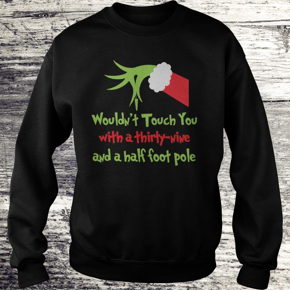 Grinch I wouldn't touch you with a thirty nine and a half foot pole Shirt Sweatshirt Unisex