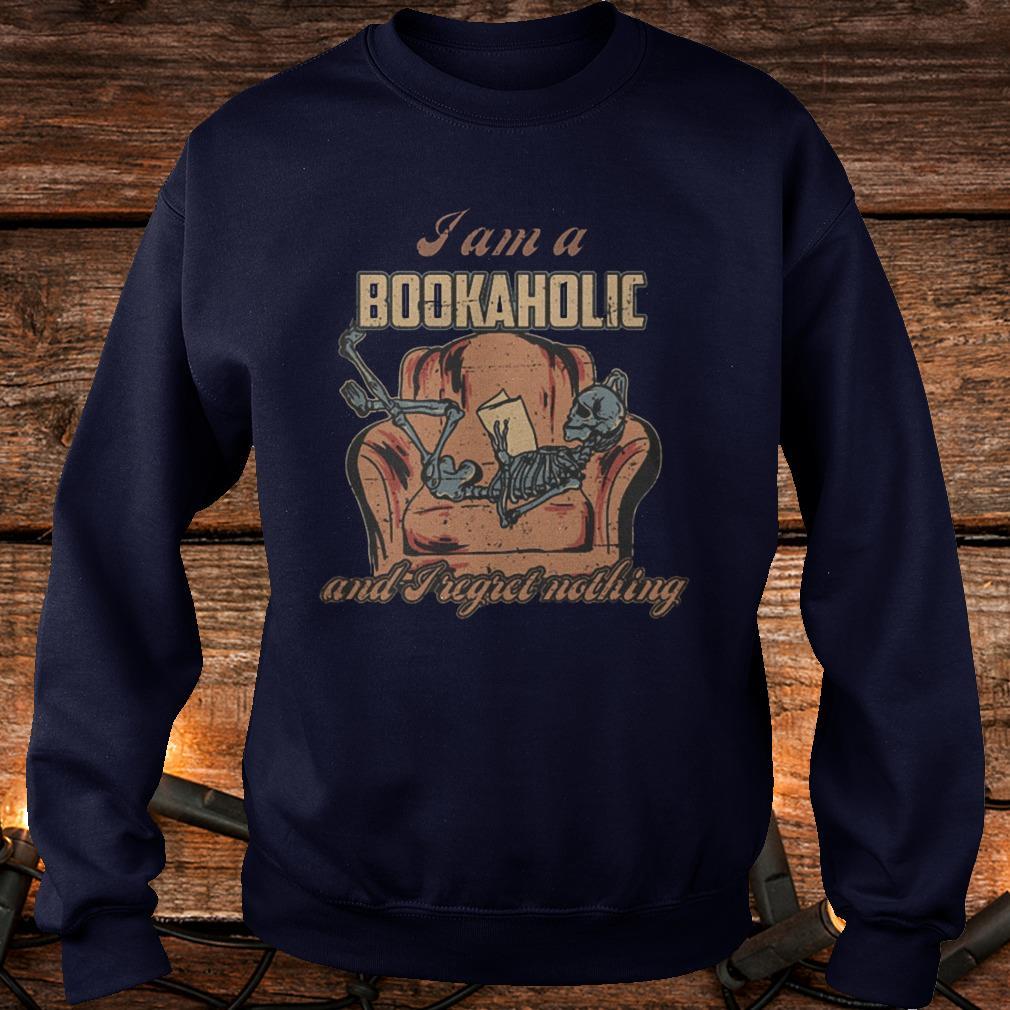 I Am A Bookaholic and I Regret Nothing Shirt Sweatshirt Unisex