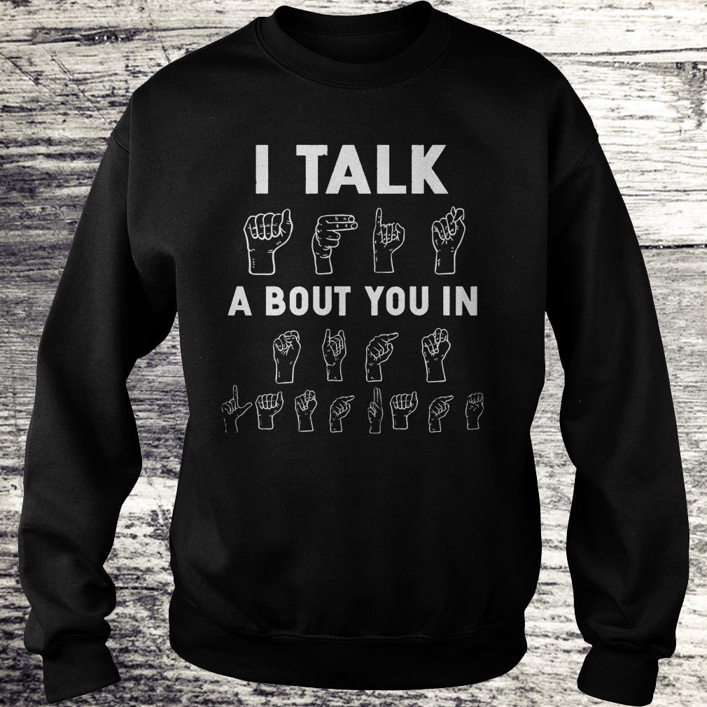 I Talk About You In ASL Sign Language Hands Shirt Sweatshirt Unisex