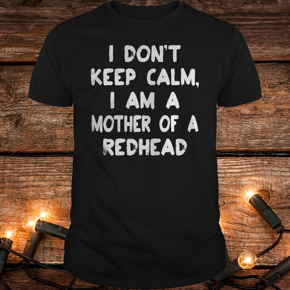 I Don T Keep Calm I Am A Mother Of A Redhead Shirt Classic Guys Unisex Tee.jpg