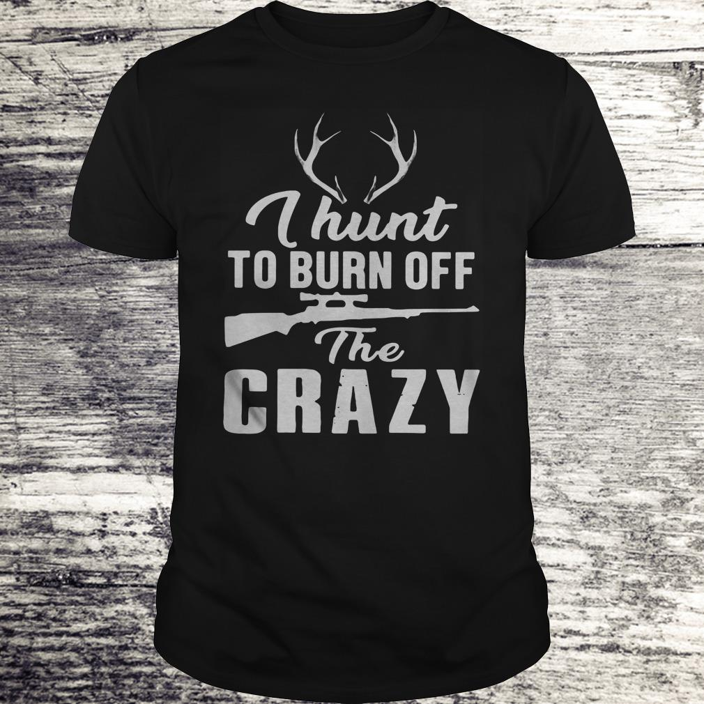 I Hunt To Burn Off The Crazy Shirt Classic Guys Unisex Tee.jpg