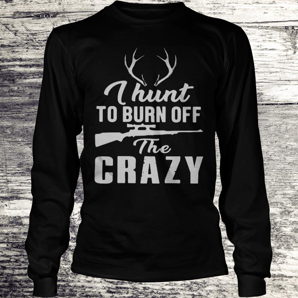 I hunt to burn off the crazy Shirt Longsleeve Tee Unisex