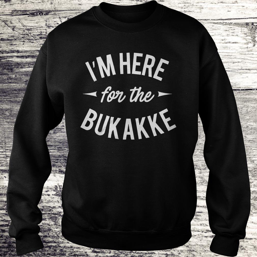 I'm here for the bukakke shirt Sweatshirt Unisex