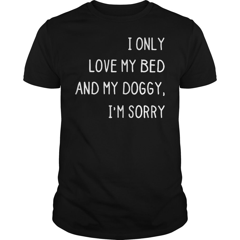 I only love my bed and my doggy i'm sorry shirt
