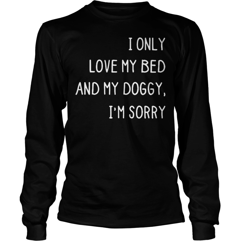 I only love my bed and my doggy i'm sorry shirt Shirt Longsleeve Tee Unisex