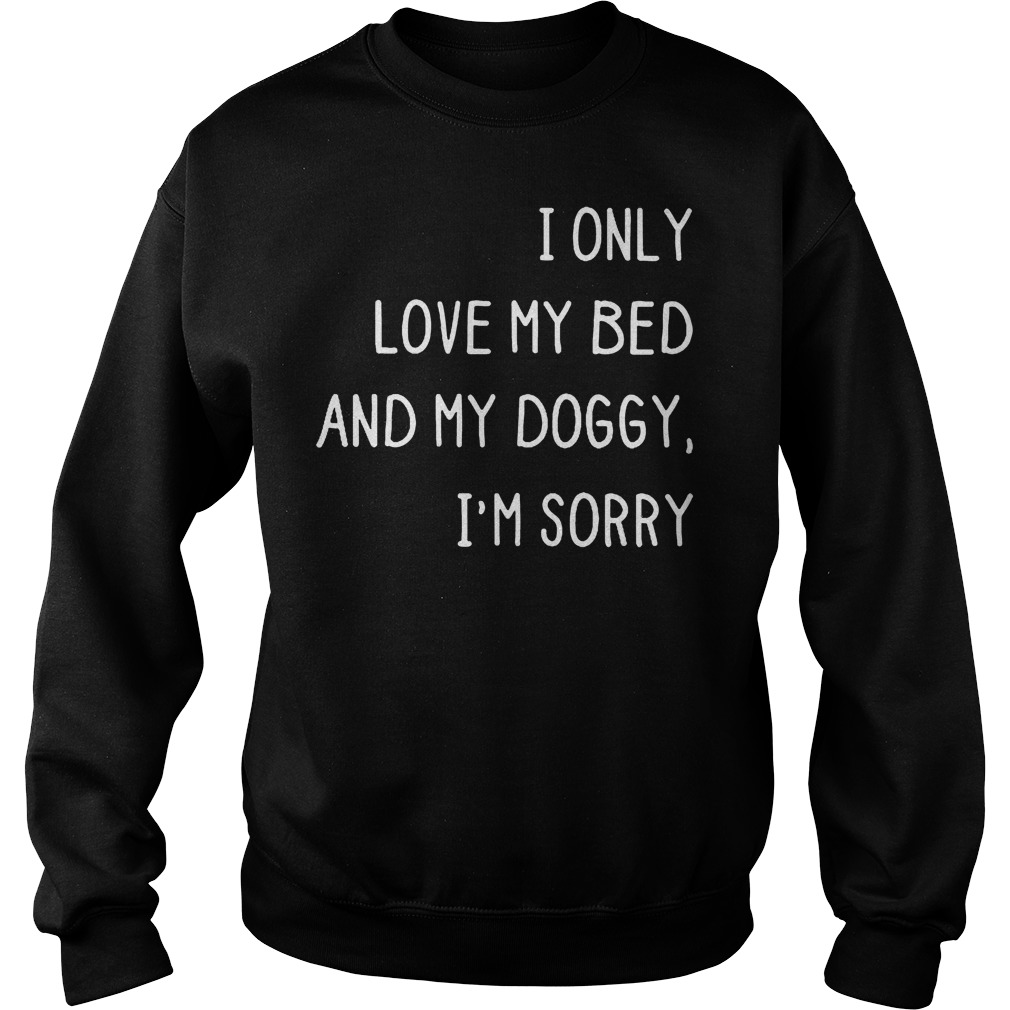 I only love my bed and my doggy i'm sorry shirt Shirt Sweatshirt Unisex