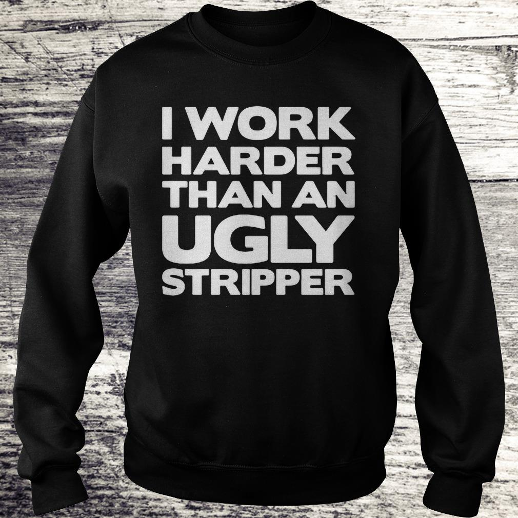 I work harder than an Ugly stripper Shirt Sweatshirt Unisex