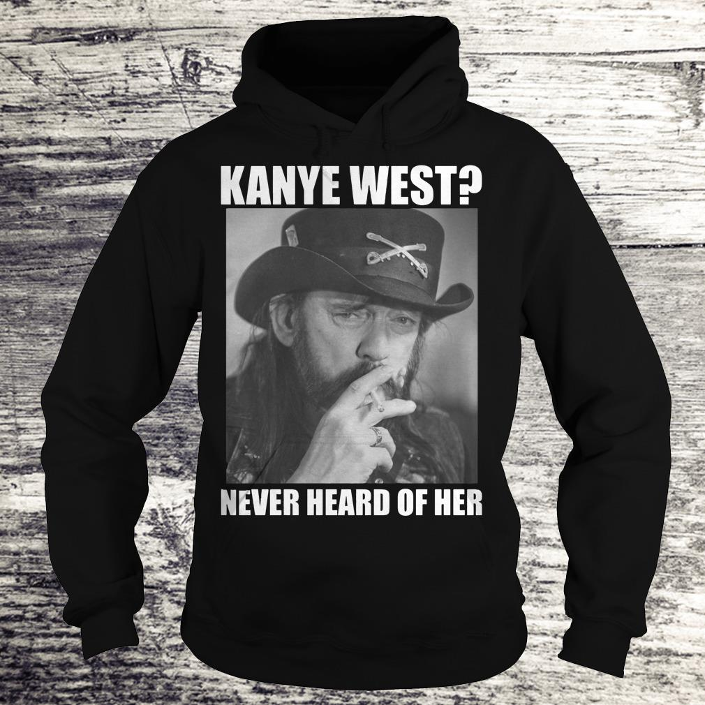 Kanye West Never Heard Of Her Lemmy Kilmister Shirt Hoodie