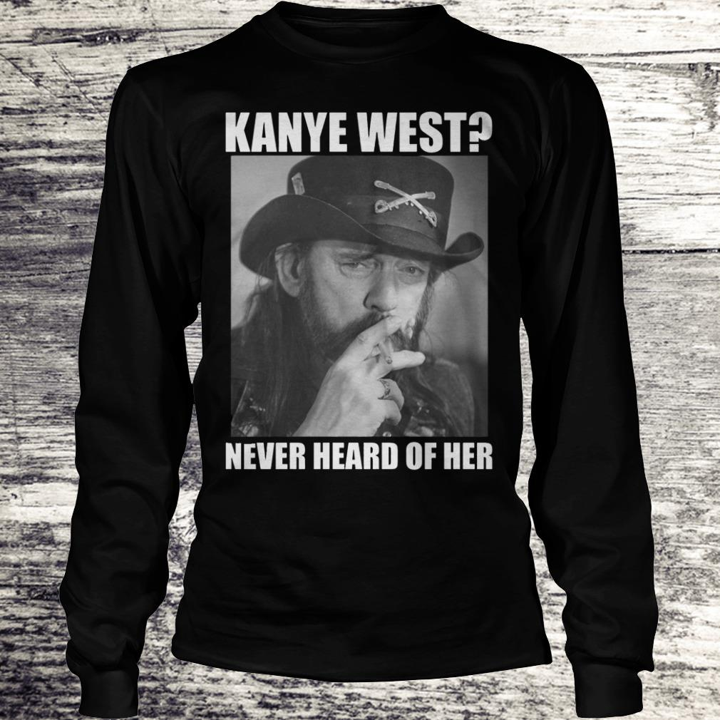 Kanye West Never Heard Of Her Lemmy Kilmister Shirt Longsleeve Tee Unisex