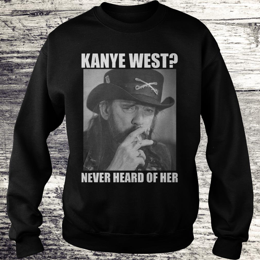 Kanye West Never Heard Of Her Lemmy Kilmister Shirt Sweatshirt Unisex