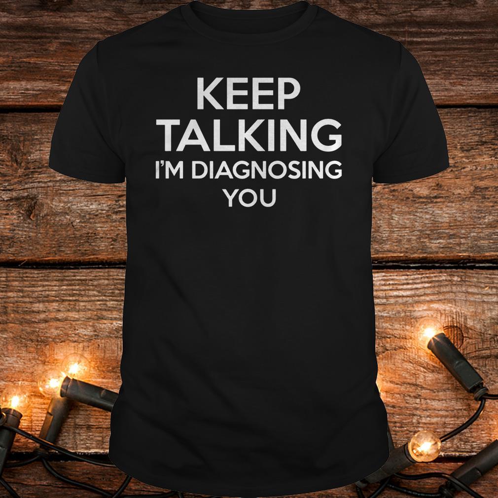 Keep Talking - I'm Diagnosing You Shirt